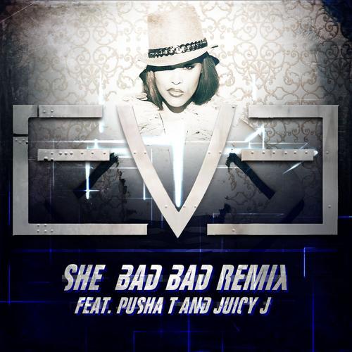 Eve, Pusha T, Juicy J - She Bad Bad (feat. Pusha T and Juicy J) [Remix]  (2013)